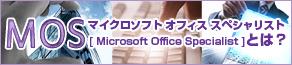 マイクロソフト オフィス スペシャリスト( MOS [ Microsoft Office Specialist ])とは?