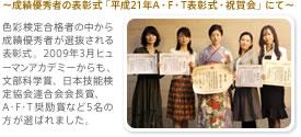 ~成績優秀者の表彰式「平成21年A・F・T表彰式・祝賀会」にて~色彩検定合格者の中から成績優秀者が選抜される表彰式。2009年3月ヒューマンアカデミーからも、文部科学賞、日本技能検定協会連合会会長賞、A・F・T奨励賞など5名の方が選ばれました。