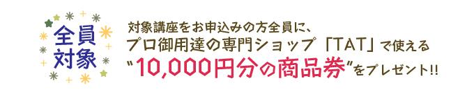 """対象講座をお申込みの方全員に、プロ御用達の専門ショップ「TAT」で使える""""10,000円分の商品券""""をプレゼント!!"""