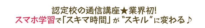 """認定校の通信講座★業界初!スマホ学習で「スキマ時間」が""""スキル""""に変わる♪"""