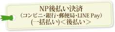 NP後払い決済(コンビニ・銀行・郵便局・LINE Pay)(一括払い)<後払い>